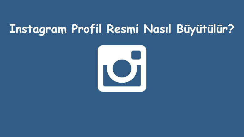 Instagram Profil Resmi Nasıl Büyütülür?