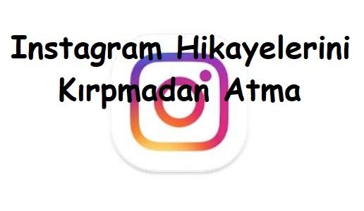 Instagram Hikayelerini Kırpmadan Atma